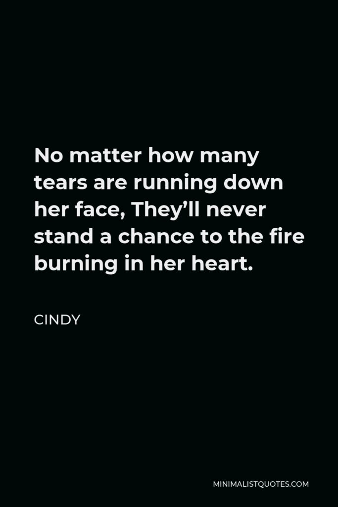 Cindy Quote - No matter how many tears are running down her face, They'll never stand a chance to the fire burning in her heart.