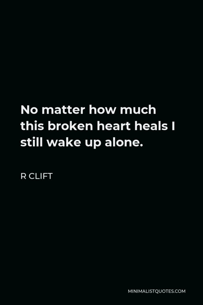 R Clift Quote - No matter how much this broken heart heals I still wake up alone.