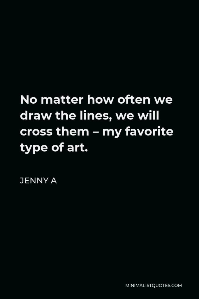 Jenny A Quote - No matter how often we draw the lines, we will cross them – my favorite type of art.