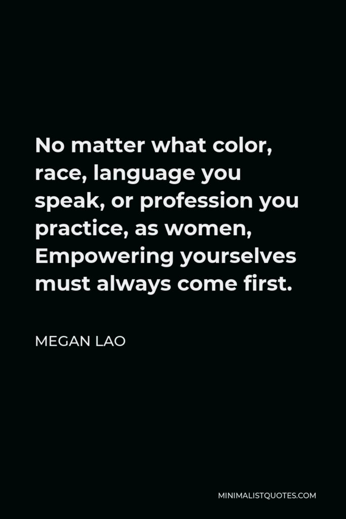 Megan Lao Quote - No matter what color, race, language you speak, or profession you practice, as women, Empowering yourselves must always come first.