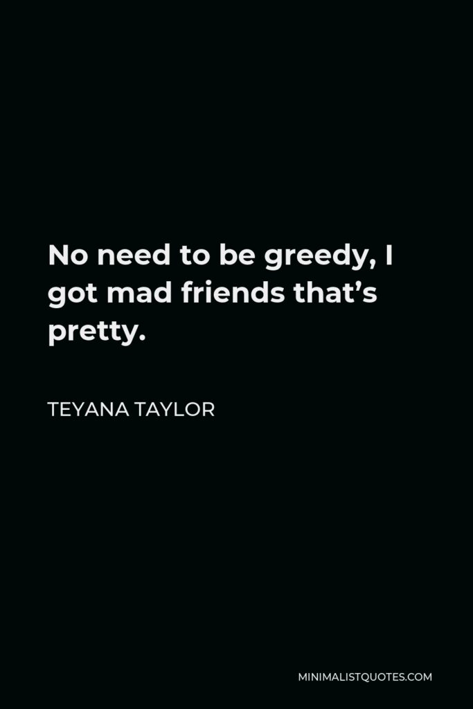 Teyana Taylor Quote - No need to be greedy, I got mad friends that's pretty.