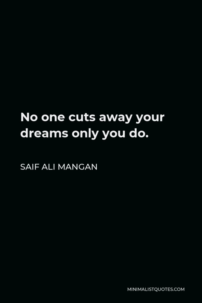 Saif Ali Mangan Quote - No one cuts away your dreams only you do.