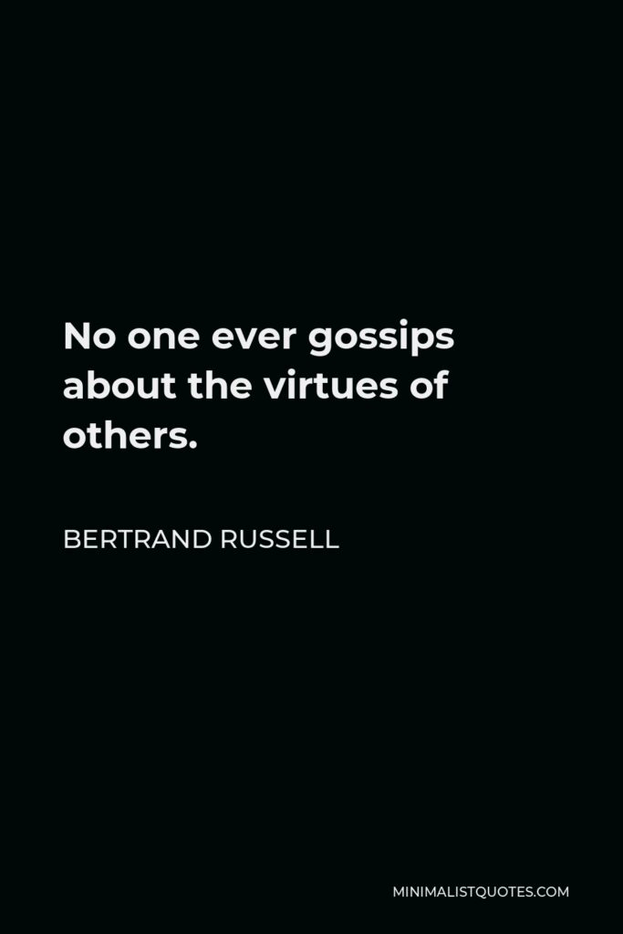 Bertrand Russell Quote - No one ever gossips about the virtues of others.