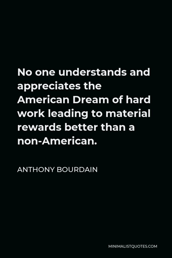 Anthony Bourdain Quote - No one understands and appreciates the American Dream of hard work leading to material rewards better than a non-American.