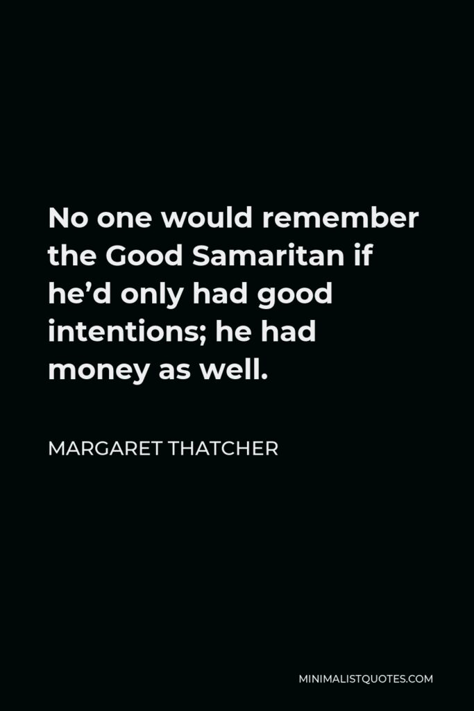 Margaret Thatcher Quote - No one would remember the Good Samaritan if he'd only had good intentions; he had money as well.