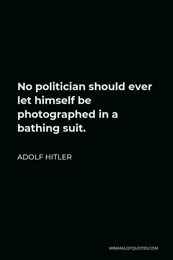 Adolf Hitler Quote - No politician should ever let himself be photographed in a bathing suit.
