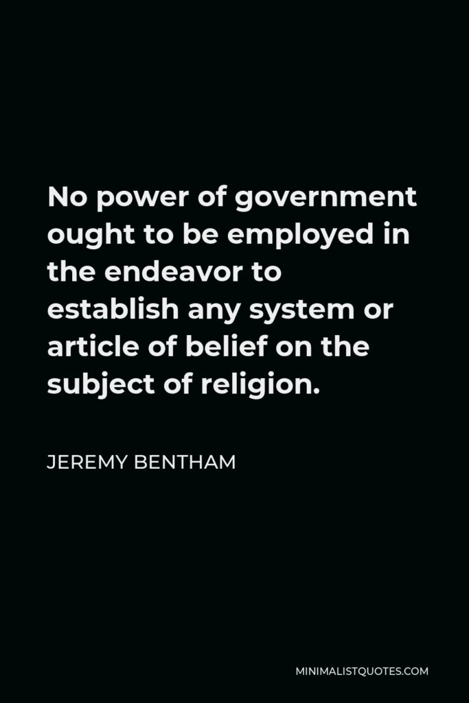 Jeremy Bentham Quote - No power of government ought to be employed in the endeavor to establish any system or article of belief on the subject of religion.