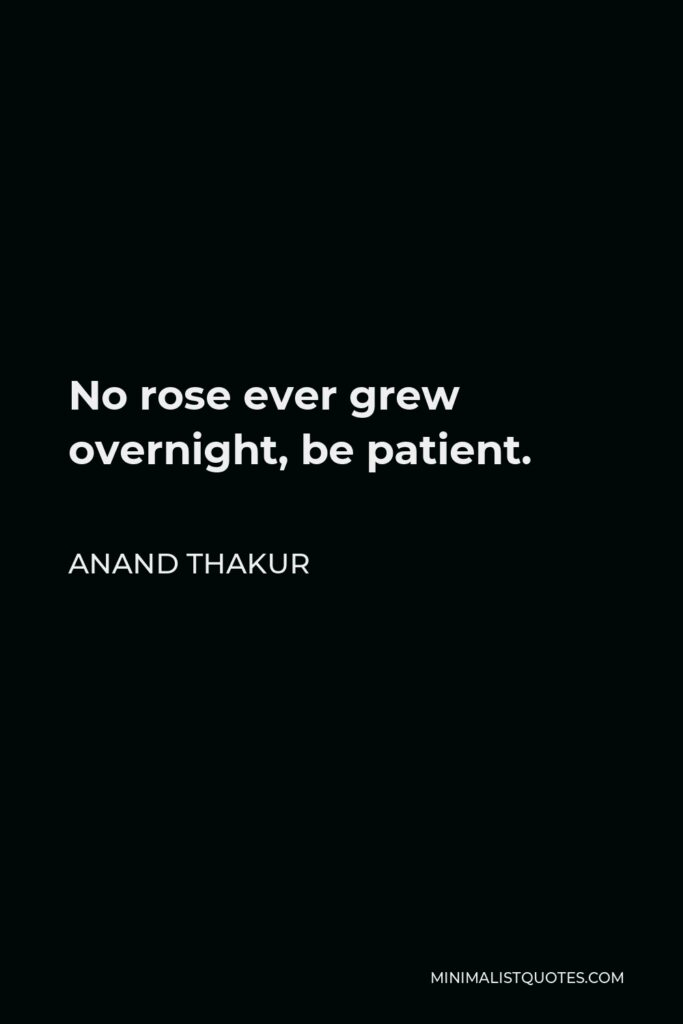 Anand Thakur Quote - No rose ever grew overnight, be patient.