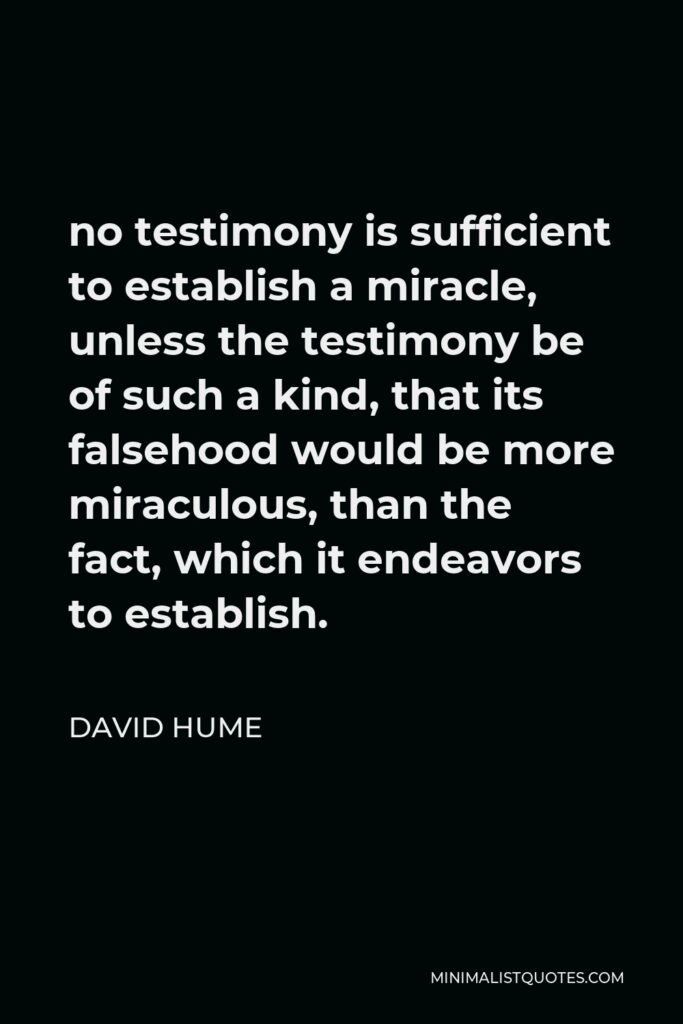 David Hume Quote - no testimony is sufficient to establish a miracle, unless the testimony be of such a kind, that its falsehood would be more miraculous, than the fact, which it endeavors to establish.