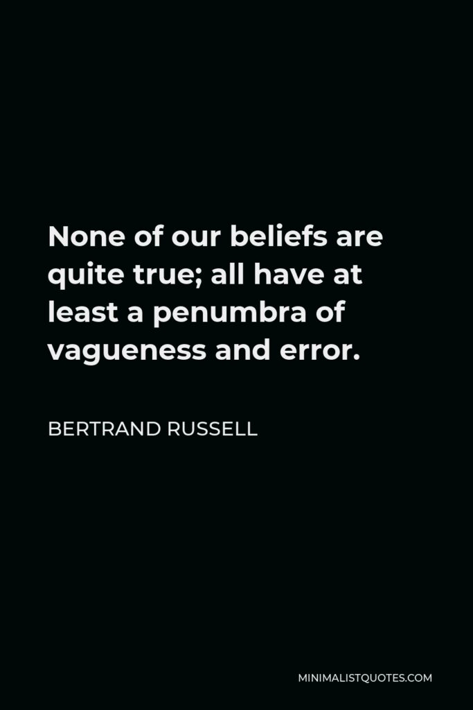 Bertrand Russell Quote - None of our beliefs are quite true; all have at least a penumbra of vagueness and error.