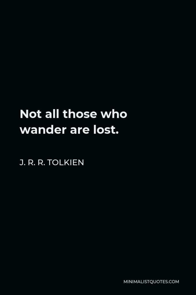 J. R. R. Tolkien Quote - Not all those who wander are lost.