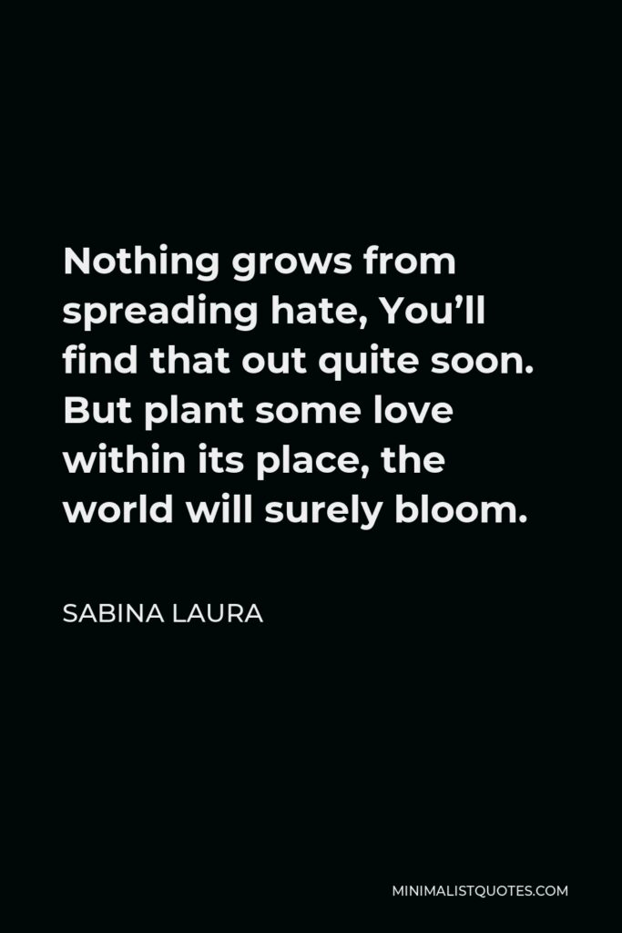 Sabina Laura Quote - Nothing grows from spreading hate, You'll find that out quite soon. But plant some love within its place, the world will surely bloom.