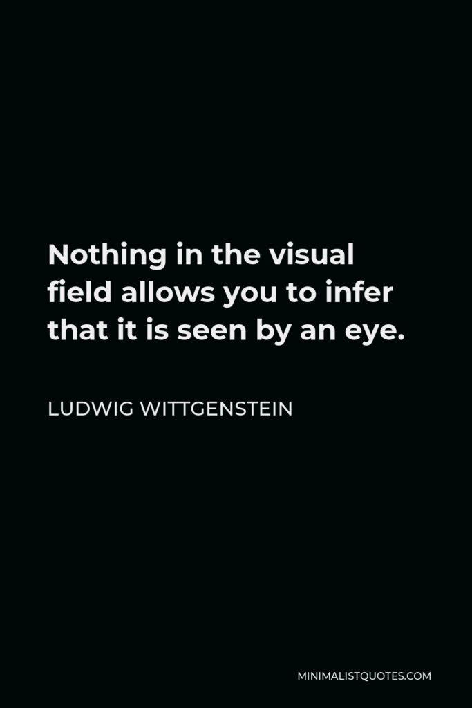 Ludwig Wittgenstein Quote - Nothing in the visual field allows you to infer that it is seen by an eye.