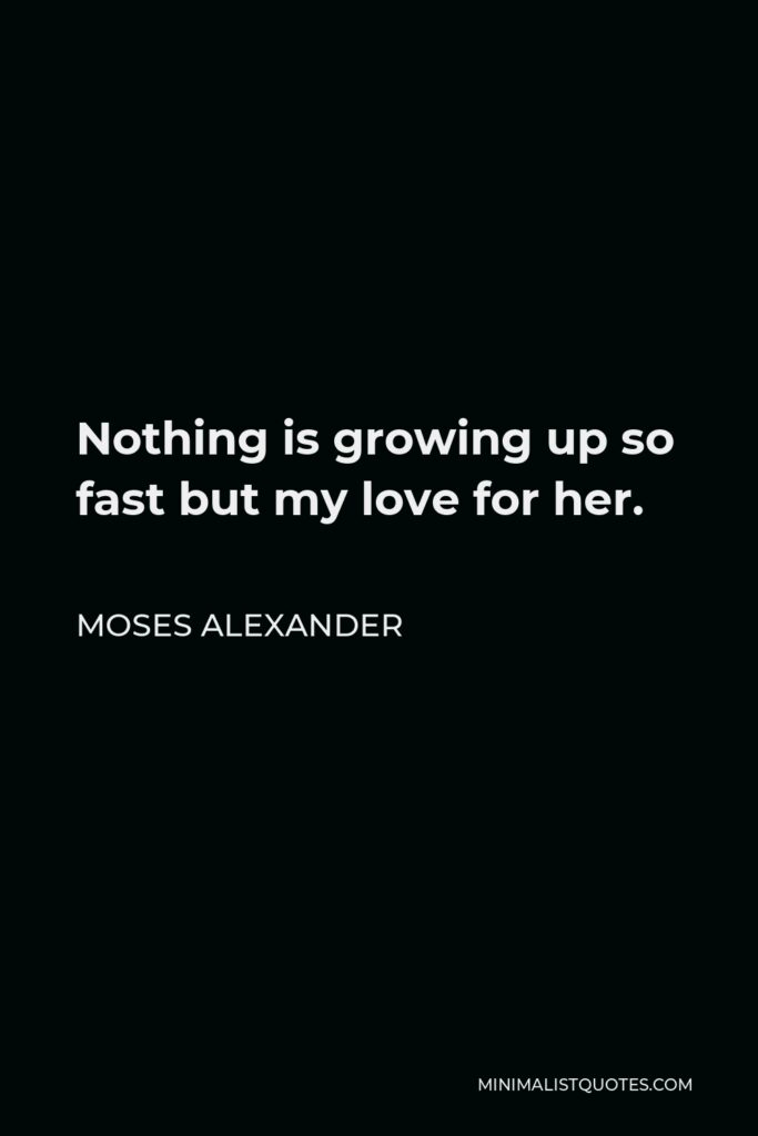 Moses Alexander Quote - Nothing is growing up so fast but my love for her.