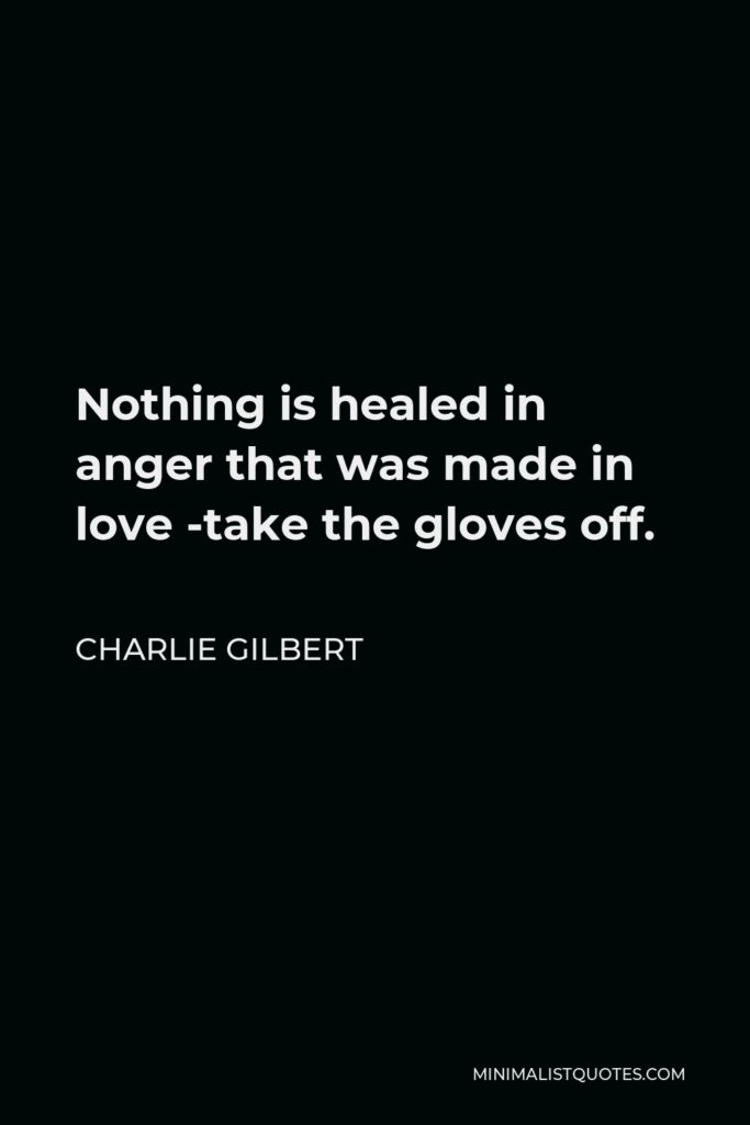 Charlie Gilbert Quote - Nothing is healed in anger that was made in love -take the gloves off.
