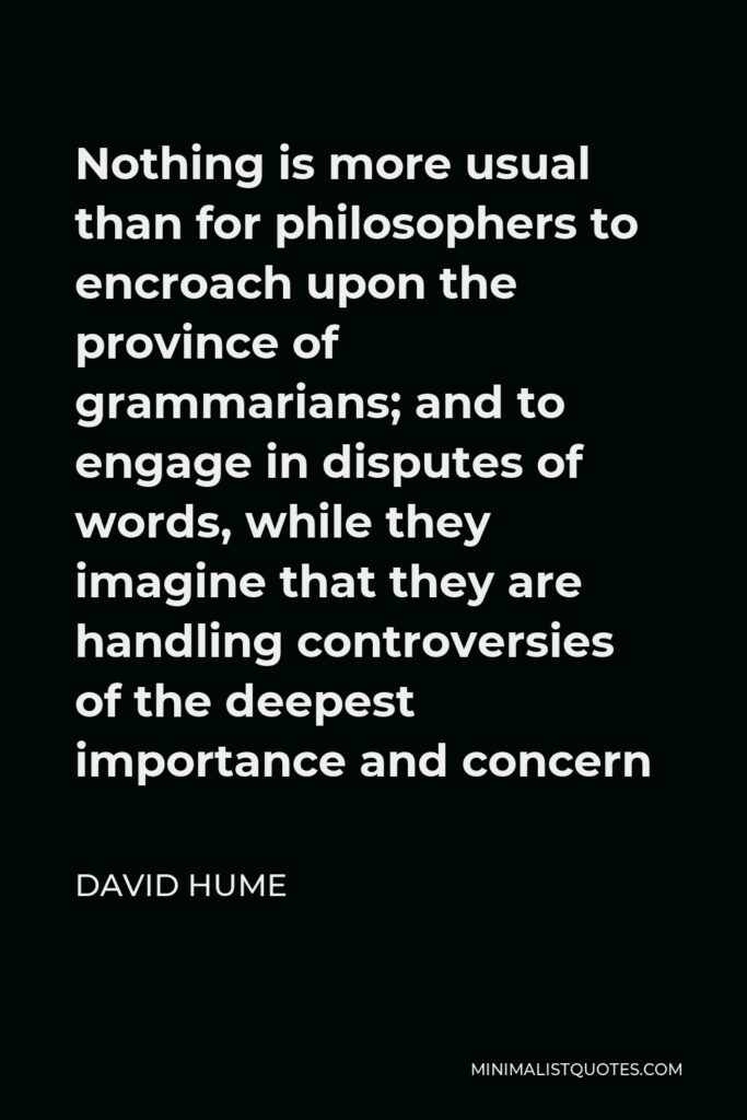 David Hume Quote - Nothing is more usual than for philosophers to encroach upon the province of grammarians; and to engage in disputes of words, while they imagine that they are handling controversies of the deepest importance and concern