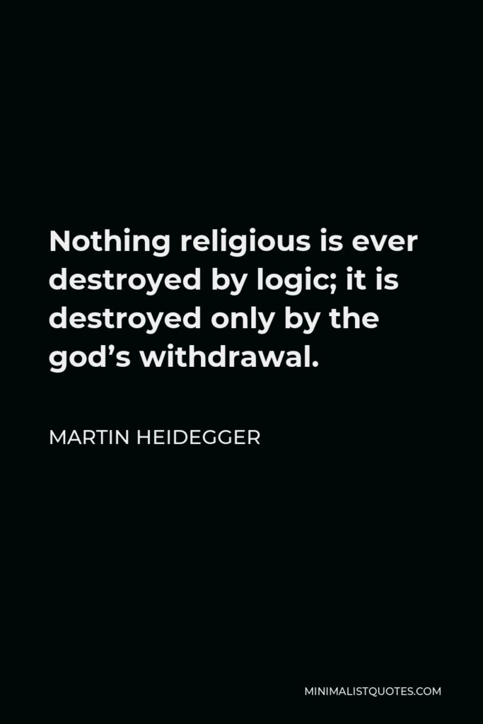 Martin Heidegger Quote - Nothing religious is ever destroyed by logic; it is destroyed only by the god's withdrawal.