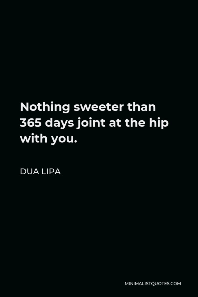 Dua Lipa Quote - Nothing sweeter than 365 days joint at the hip with you.