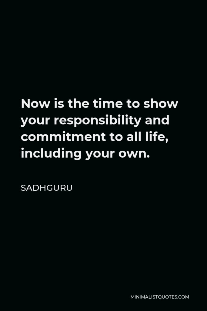 Sadhguru Quote - Now is the time to show your responsibility and commitment to all life, including your own.