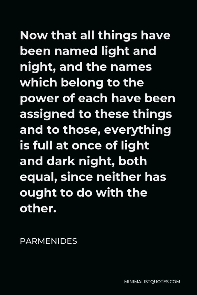 Parmenides Quote - Now that all things have been named light and night, and the names which belong to the power of each have been assigned to these things and to those, everything is full at once of light and dark night, both equal, since neither has ought to do with the other.