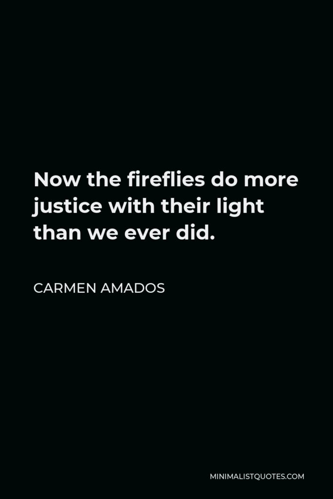 Carmen Amados Quote - Now the fireflies do more justice with their light than we ever did.