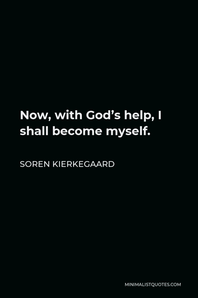 Soren Kierkegaard Quote - Now, with God's help, I shall become myself.