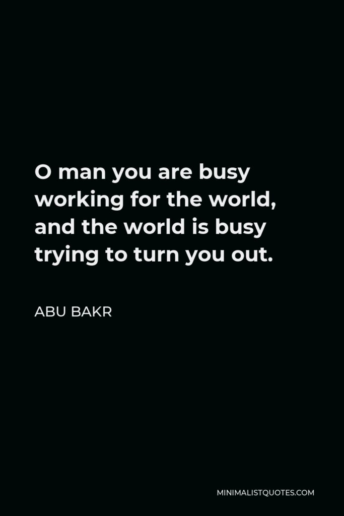 Abu Bakr Quote - O man you are busy working for the world, and the world is busy trying to turn you out.
