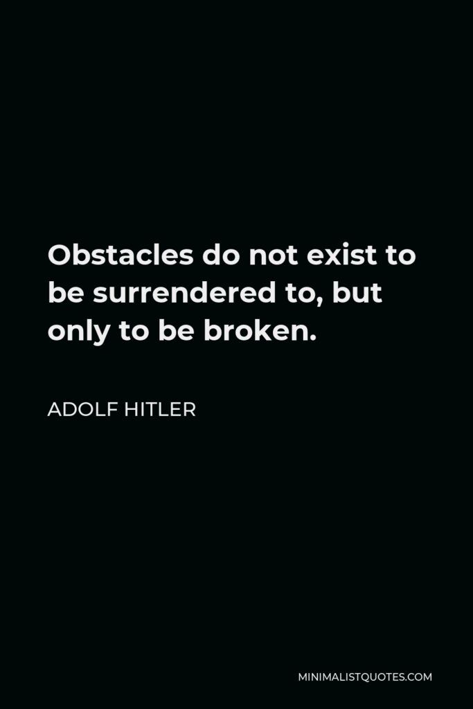 Adolf Hitler Quote - Obstacles do not exist to be surrendered to, but only to be broken.