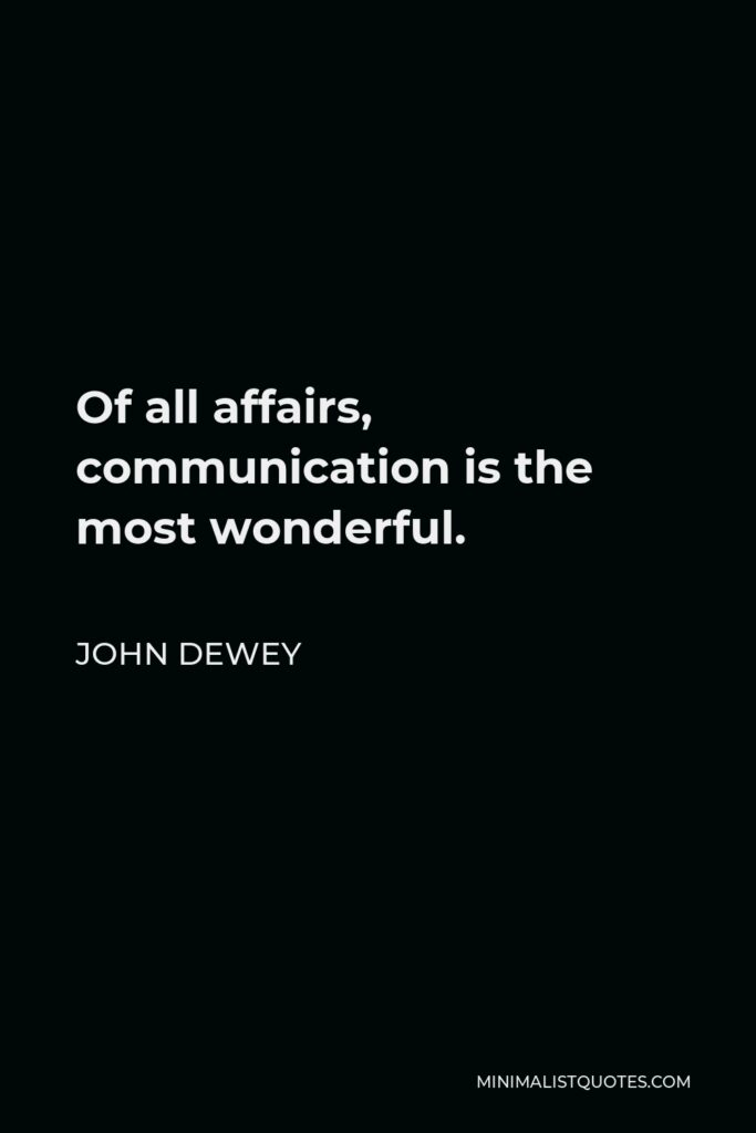 John Dewey Quote - Of all affairs, communication is the most wonderful.
