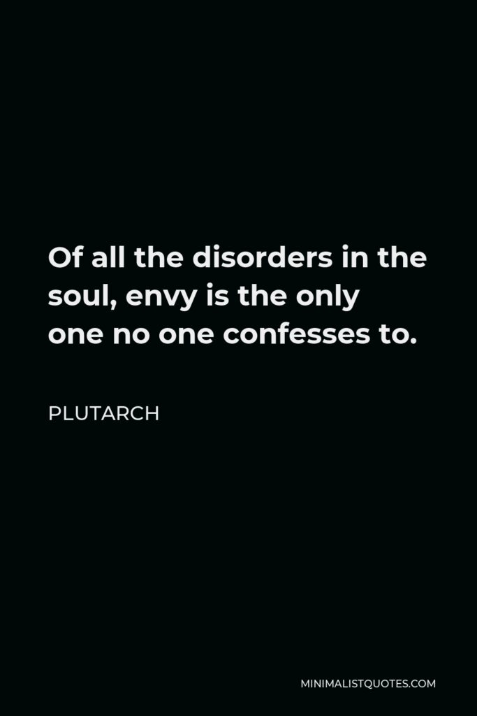 Plutarch Quote - Of all the disorders in the soul, envy is the only one no one confesses to.
