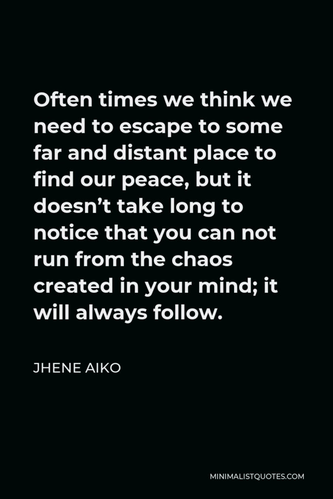 Jhene Aiko Quote - Often times we think we need to escape to some far and distant place to find our peace, but it doesn't take long to notice that you can not run from the chaos created in your mind; it will always follow.
