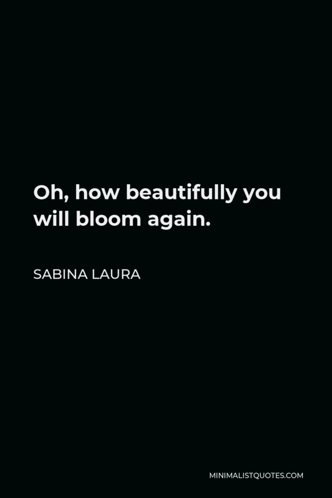Sabina Laura Quote - Oh, how beautifully you will bloom again.