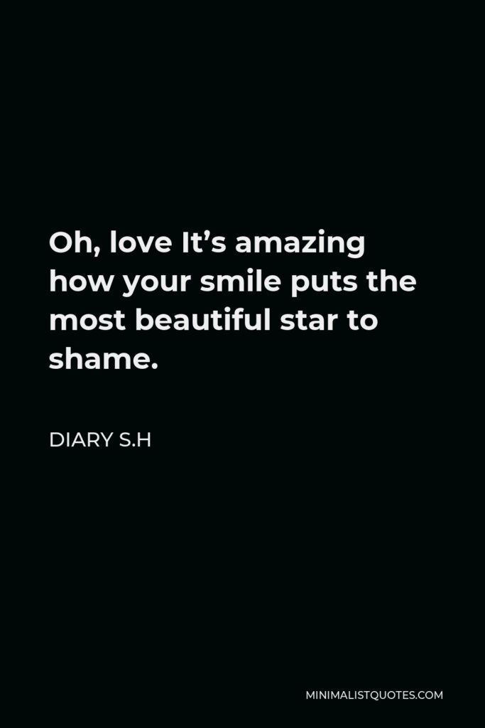 Diary S.H Quote - Oh, love It's amazing how your smile puts the most beautiful star to shame.