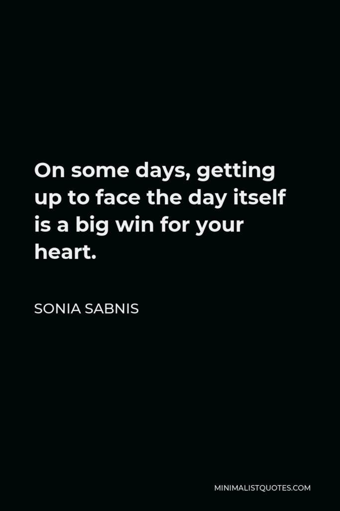 Sonia Sabnis Quote - On some days, getting up to face the day itself is a big win for your heart.