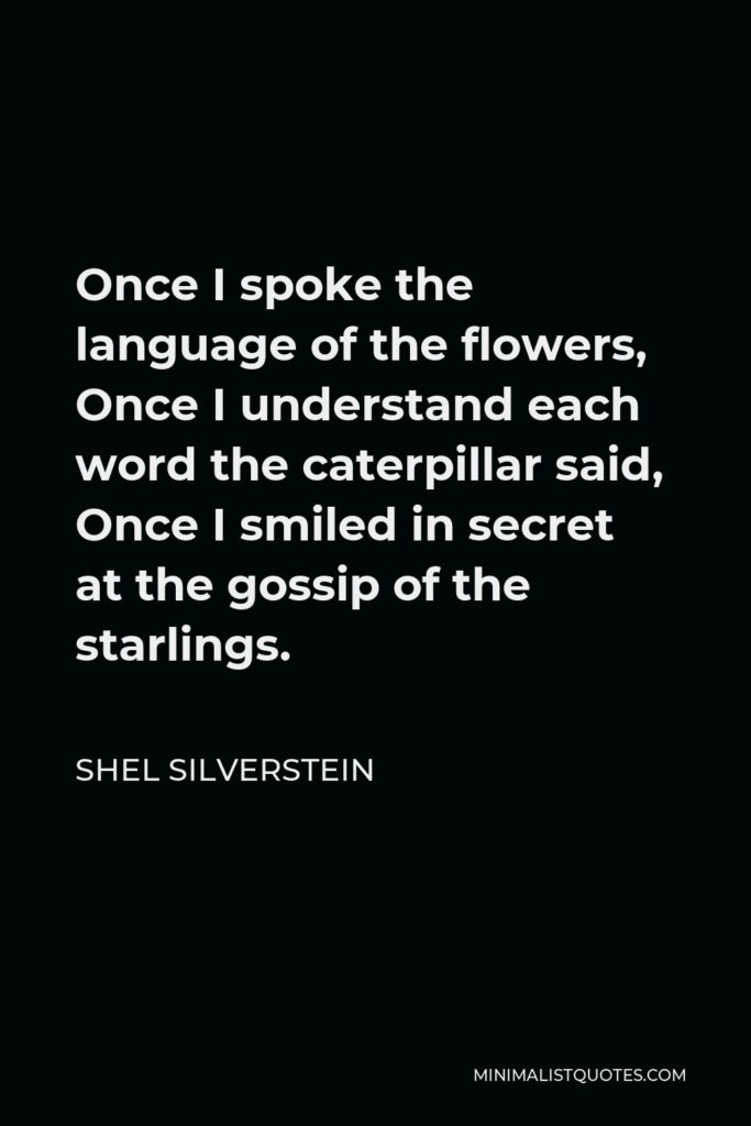 Shel Silverstein Quote - Once I spoke the language of the flowers, Once I understand each word the caterpillar said, Once I smiled in secret at the gossip of the starlings.