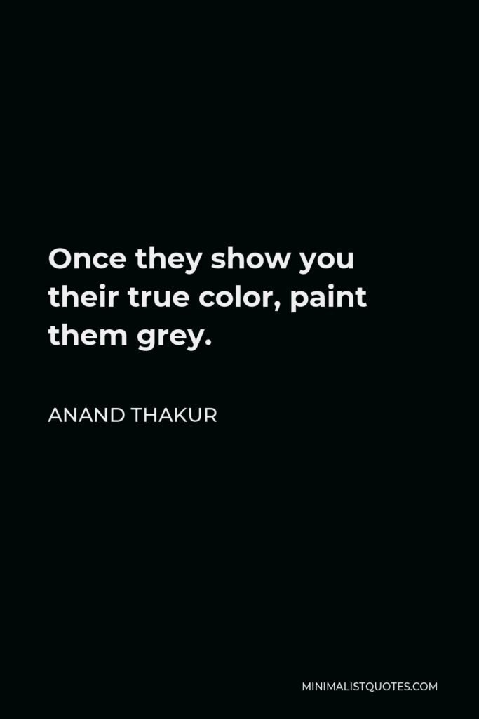 Anand Thakur Quote - Once they show you their true color, paint them grey.