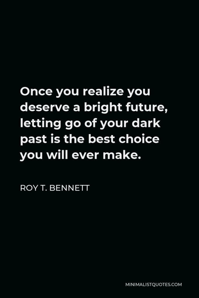 Roy T. Bennett Quote - Once you realize you deserve a bright future, letting go of your dark past is the best choice you will ever make.