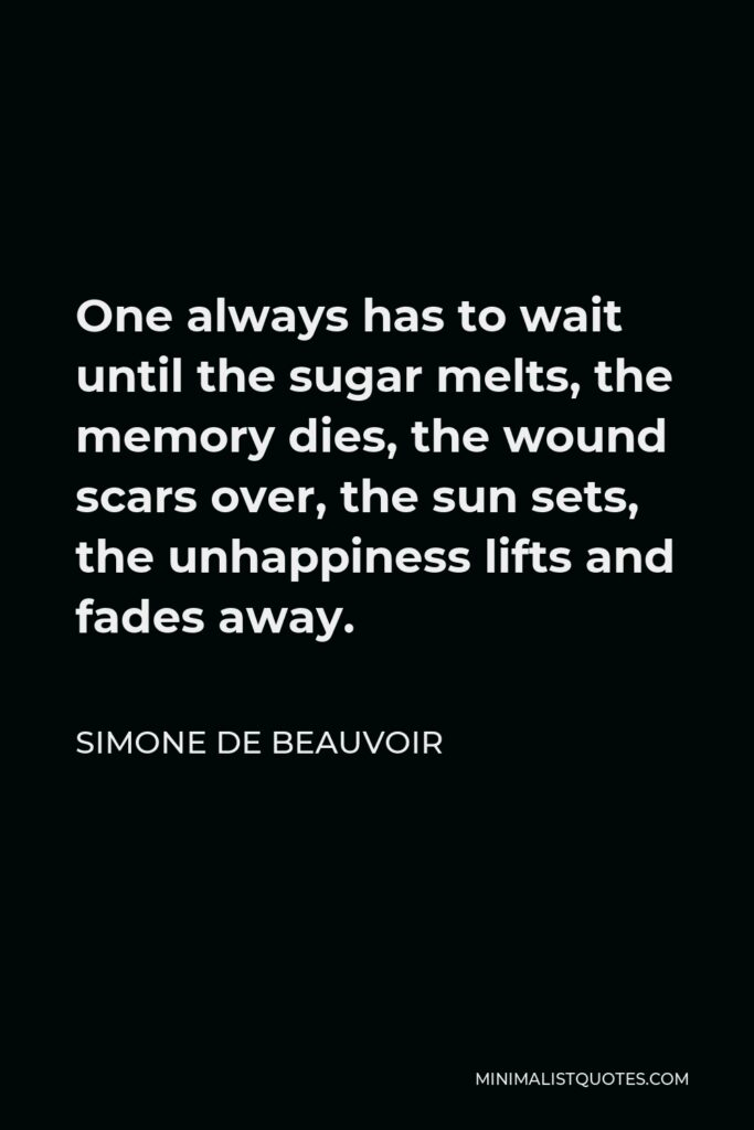 Simone de Beauvoir Quote - One always has to wait until the sugar melts, the memory dies, the wound scars over, the sun sets, the unhappiness lifts and fades away.