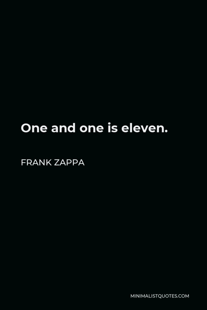 Frank Zappa Quote - One and one is eleven.