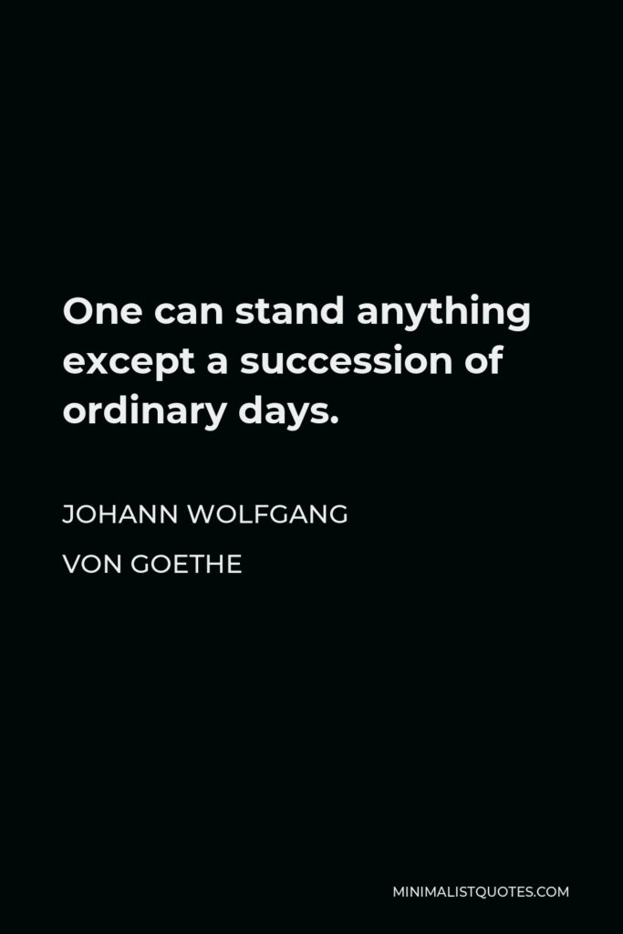 Johann Wolfgang von Goethe Quote - One can stand anything except a succession of ordinary days.