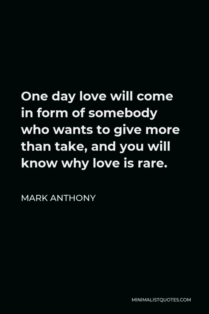 Mark Anthony Quote - One day love will come in form of somebody who wants to give more than take, and you will know why love is rare.