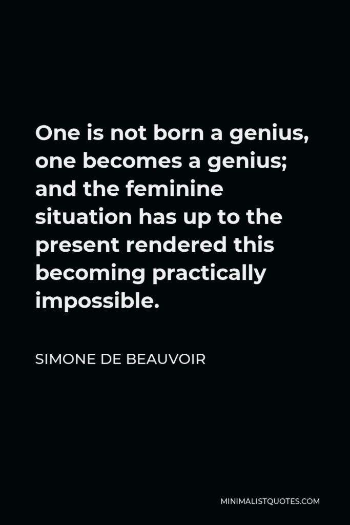 Simone de Beauvoir Quote - One is not born a genius, one becomes a genius; and the feminine situation has up to the present rendered this becoming practically impossible.