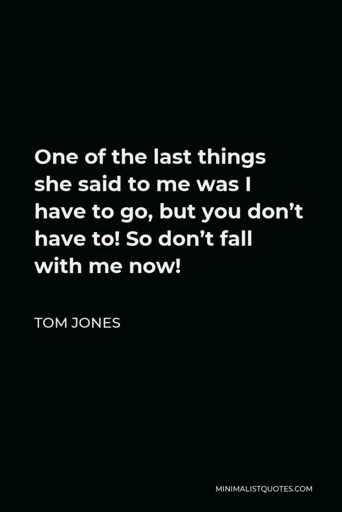 Tom Jones Quote - One of the last things she said to me was I have to go, but you don't have to! So don't fall with me now!