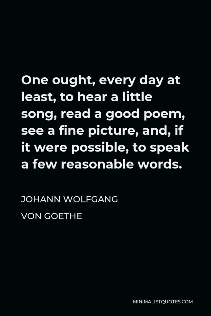Johann Wolfgang von Goethe Quote - One ought, every day at least, to hear a little song, read a good poem, see a fine picture, and, if it were possible, to speak a few reasonable words.