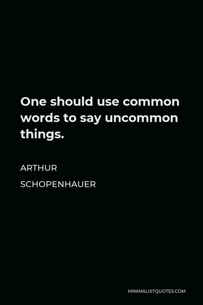 Arthur Schopenhauer Quote - One should use common words to say uncommon things.