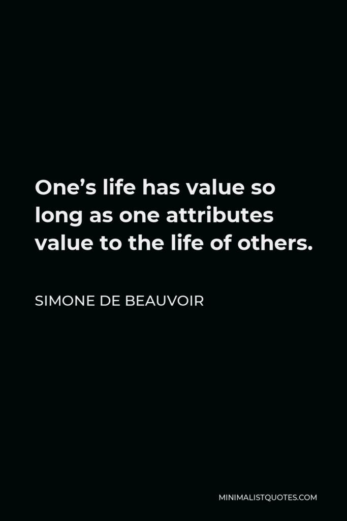 Simone de Beauvoir Quote - One's life has value so long as one attributes value to the life of others.