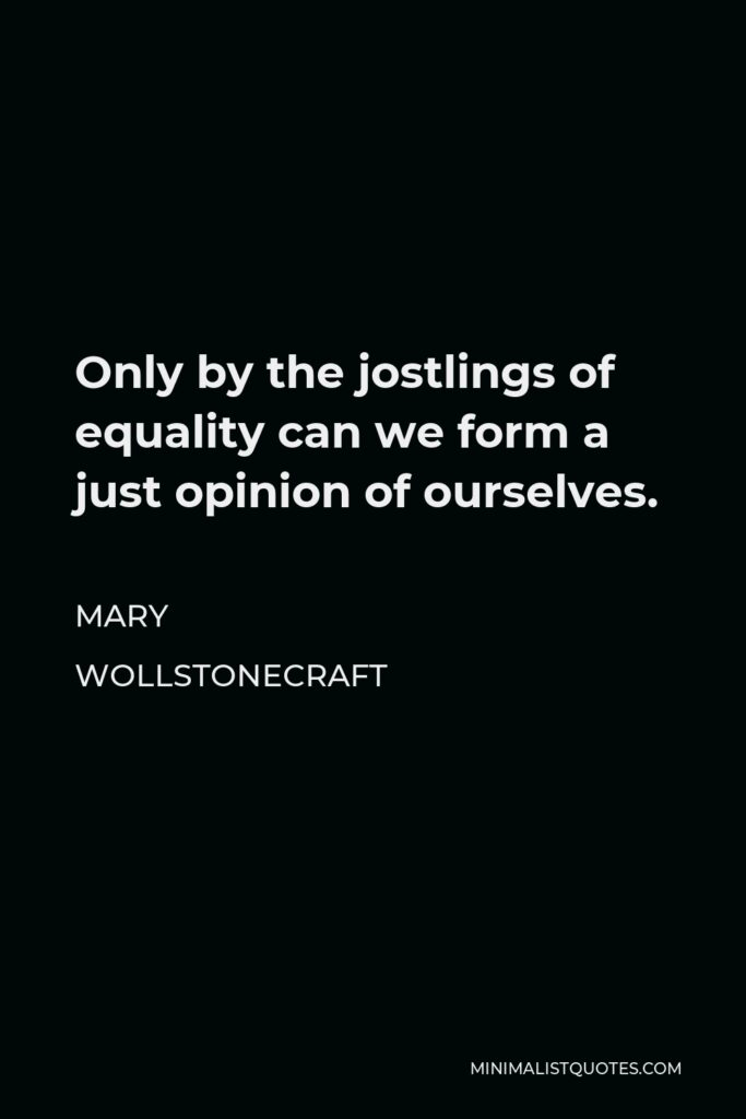 Mary Wollstonecraft Quote - Only by the jostlings of equality can we form a just opinion of ourselves.