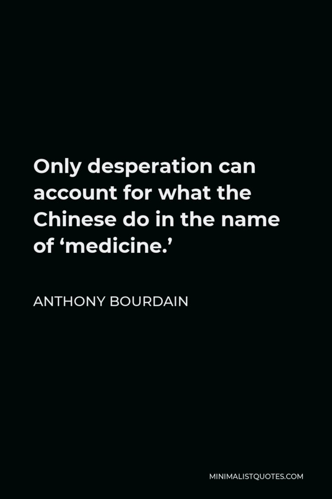 Anthony Bourdain Quote - Only desperation can account for what the Chinese do in the name of 'medicine.'