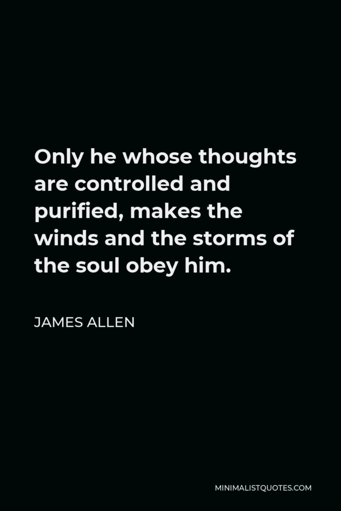 James Allen Quote - Only he whose thoughts are controlled and purified, makes the winds and the storms of the soul obey him.