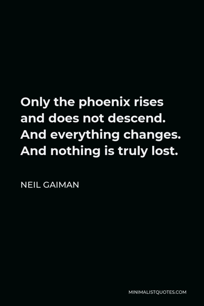 Neil Gaiman Quote - Only the phoenix rises and does not descend. And everything changes. And nothing is truly lost.